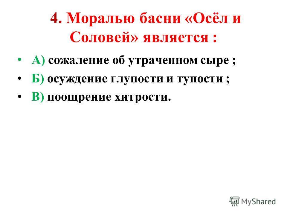 4. Моралью басни «Осёл и Соловей» является : А) сожаление об утраченном сыре ; Б) осуждение глупости и тупости ; В) поощрение хитрости.
