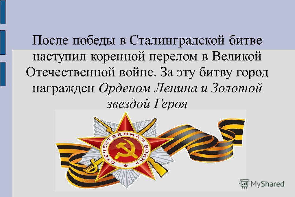 После победы в Сталинградской битве наступил коренной перелом в Великой Отечественной войне. За эту битву город награжден Орденом Ленина и Золотой звездой Героя