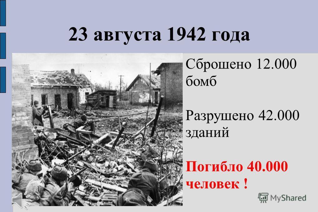 23 августа 1942 года Сброшено 12.000 бомб Разрушено 42.000 зданий Погибло 40.000 человек !