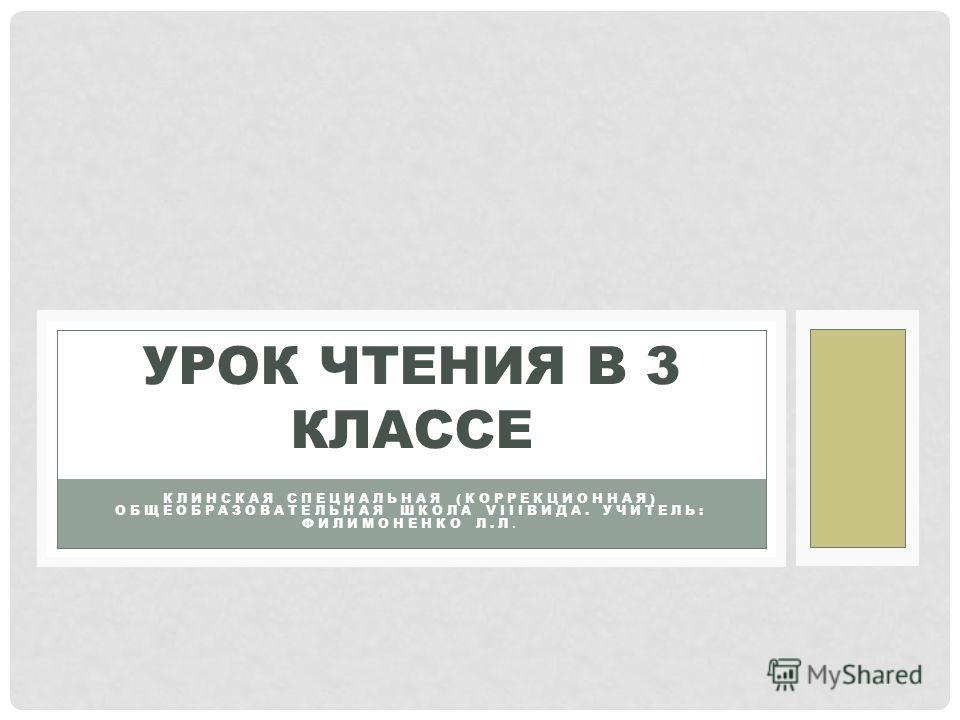 КЛИНСКАЯ СПЕЦИАЛЬНАЯ (КОРРЕКЦИОННАЯ) ОБЩЕОБРАЗОВАТЕЛЬНАЯ ШКОЛА VIIIВИДА. УЧИТЕЛЬ: ФИЛИМОНЕНКО Л.Л. УРОК ЧТЕНИЯ В 3 КЛАССЕ