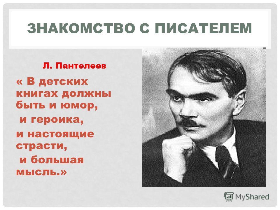 ЗНАКОМСТВО С ПИСАТЕЛЕМ Л. Пантелеев « В детских книгах должны быть и юмор, и героика, и настоящие страсти, и большая мысль.»