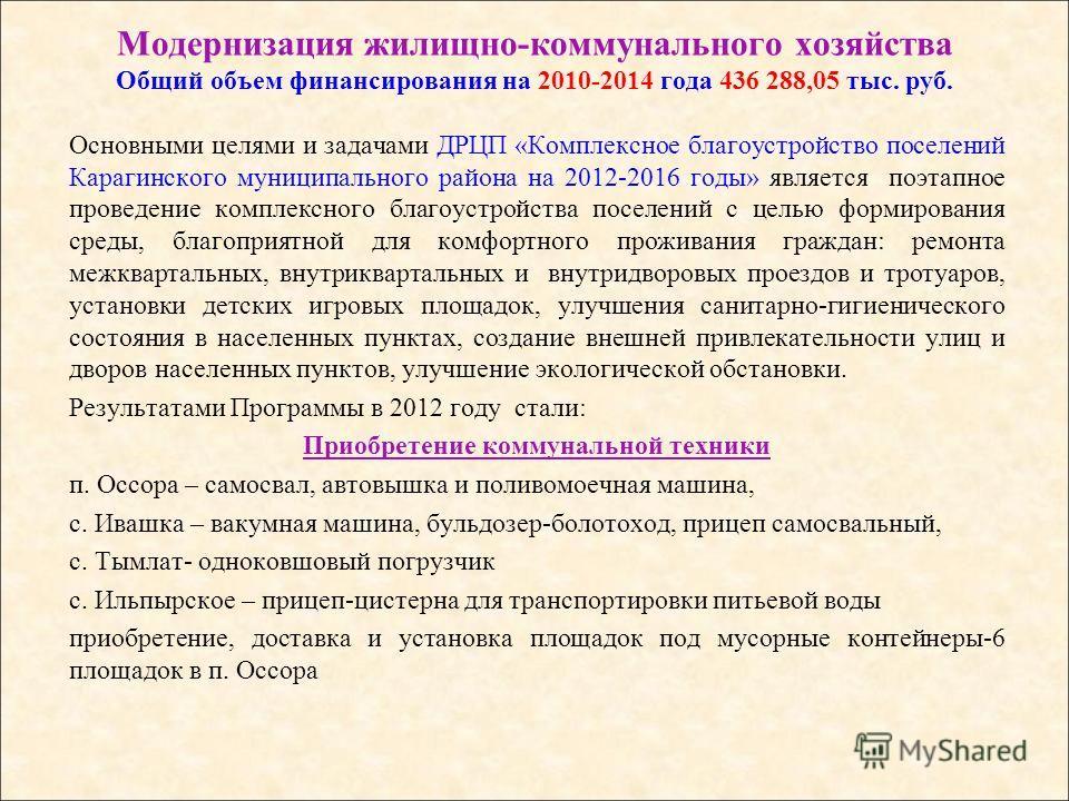 Модернизация жилищно-коммунального хозяйства Общий объем финансирования на 2010-2014 года 436 288,05 тыс. руб. Основными целями и задачами ДРЦП «Комплексное благоустройство поселений Карагинского муниципального района на 2012-2016 годы» является поэт
