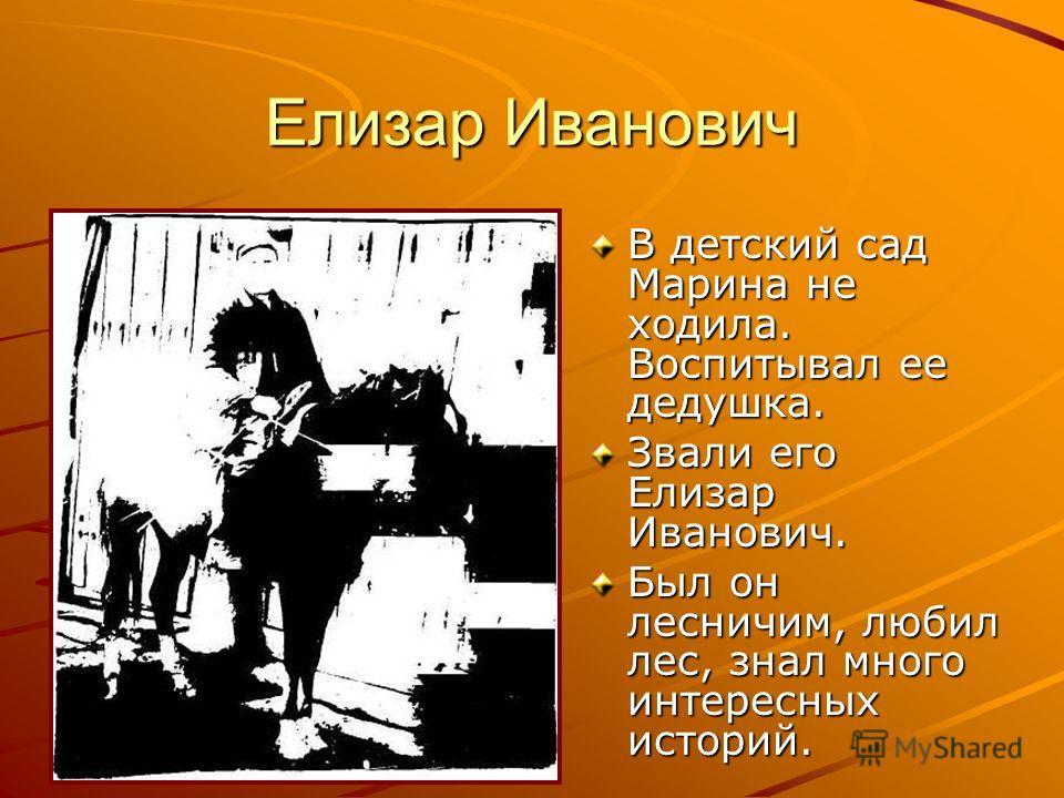 Елизар Иванович В детский сад Марина не ходила. Воспитывал ее дедушка. Звали его Елизар Иванович. Был он лесничим, любил лес, знал много интересных историй.