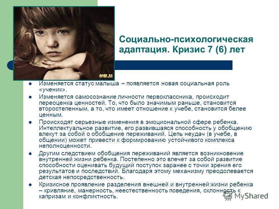 Социально-психологическая адаптация. Кризис 7 (6) лет Изменяется статус малыша – появляется новая социальная роль «ученик». Изменяется самосознание личности первоклассника, происходит переоценка ценностей. То, что было значимым раньше, становится вто