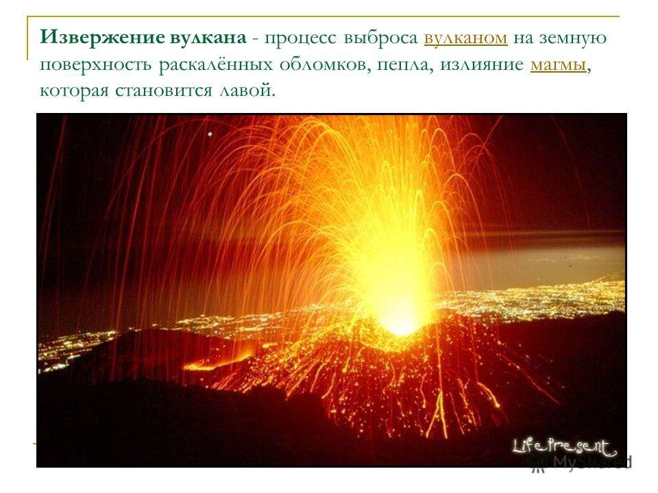 Извержение вулкана - процесс выброса вулканом на земную поверхность раскалённых обломков, пепла, излияние магмы, которая становится лавой.вулканоммагмы