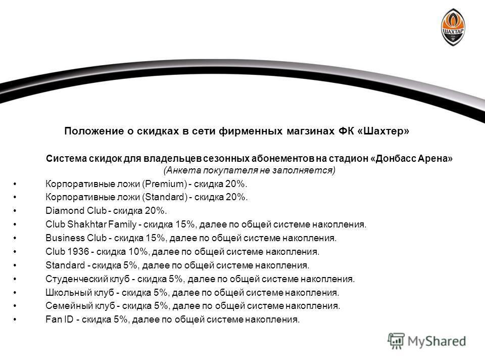 Положение о скидках в сети фирменных магзинах ФК «Шахтер» Система скидок для владельцев сезонных абонементов на стадион «Донбасс Арена» (Анкета покупателя не заполняется) Корпоративные ложи (Premium) - скидка 20%. Корпоративные ложи (Standard) - скид