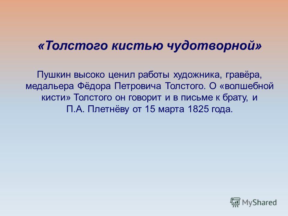 «Толстого кистью чудотворной» Пушкин высоко ценил работы художника, гравёра, медальера Фёдора Петровича Толстого. О «волшебной кисти» Толстого он говорит и в письме к брату, и П.А. Плетнёву от 15 марта 1825 года.