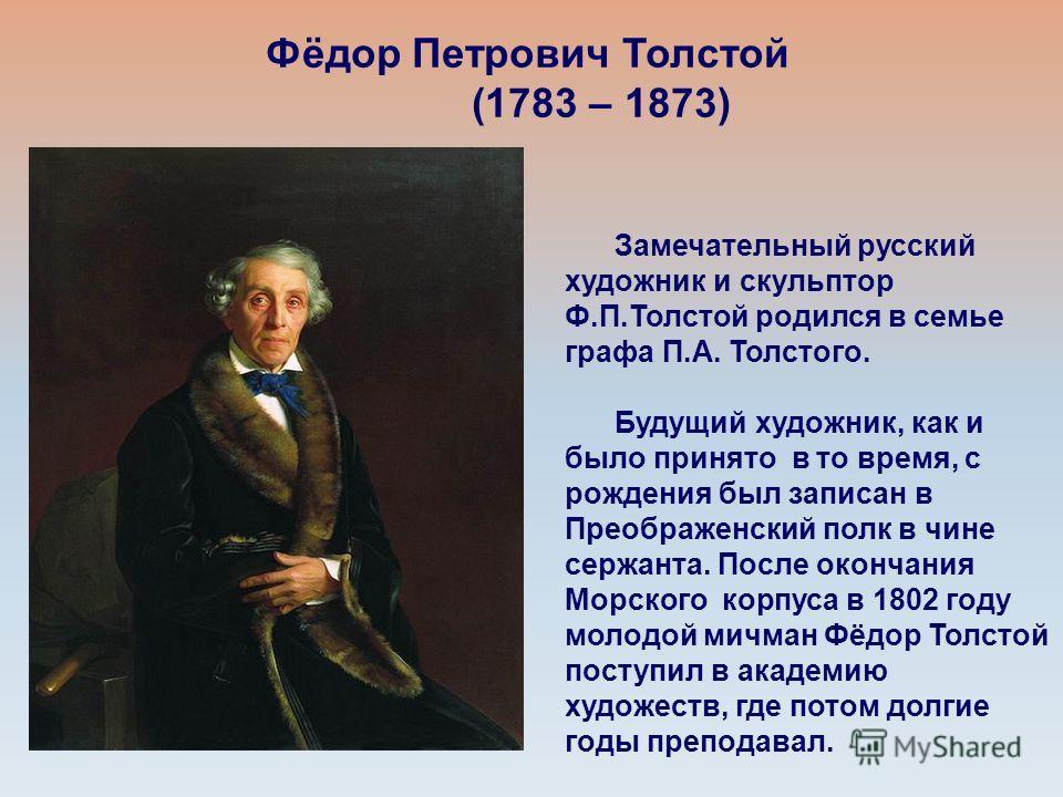 Фёдор Петрович Толстой (1783 – 1873) Замечательный русский художник и скульптор Ф.П.Толстой родился в семье графа П.А. Толстого. Будущий художник, как и было принято в то время, с рождения был записан в Преображенский полк в чине сержанта. После окон