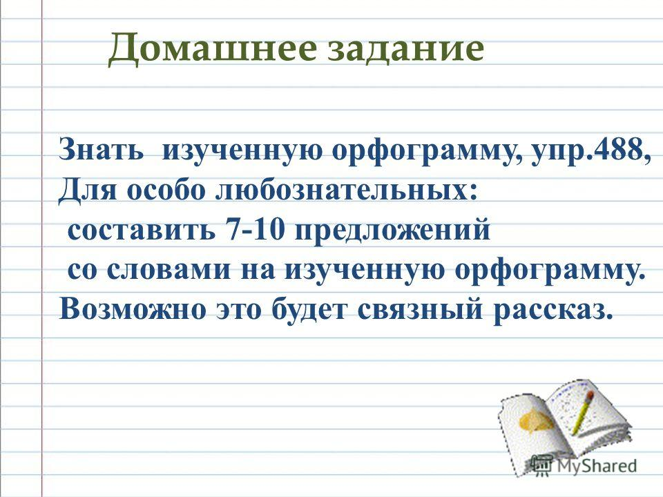 Домашнее задание Знать изученную орфограмму, упр.488, Для особо любознательных: составить 7-10 предложений со словами на изученную орфограмму. Возможно это будет связный рассказ.