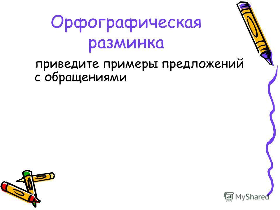 Орфографическая разминка приведите примеры предложений с обращениями