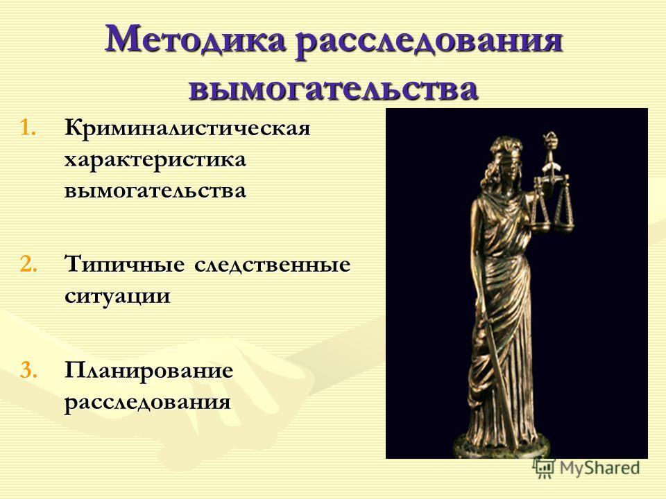 Методика расследования вымогательства 1.Криминалистическая характеристика вымогательства 2.Типичные следственные ситуации 3.Планирование расследования
