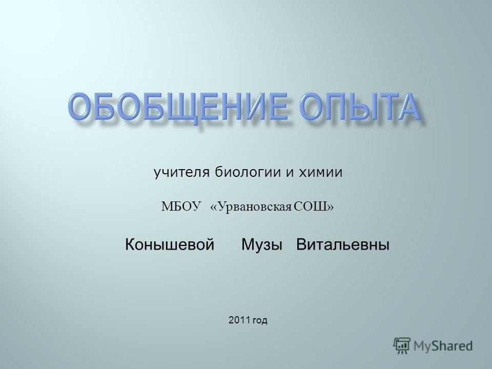 учителя биологии и химии МБОУ « Урвановская СОШ » Конышевой Музы Витальевны 2011 год