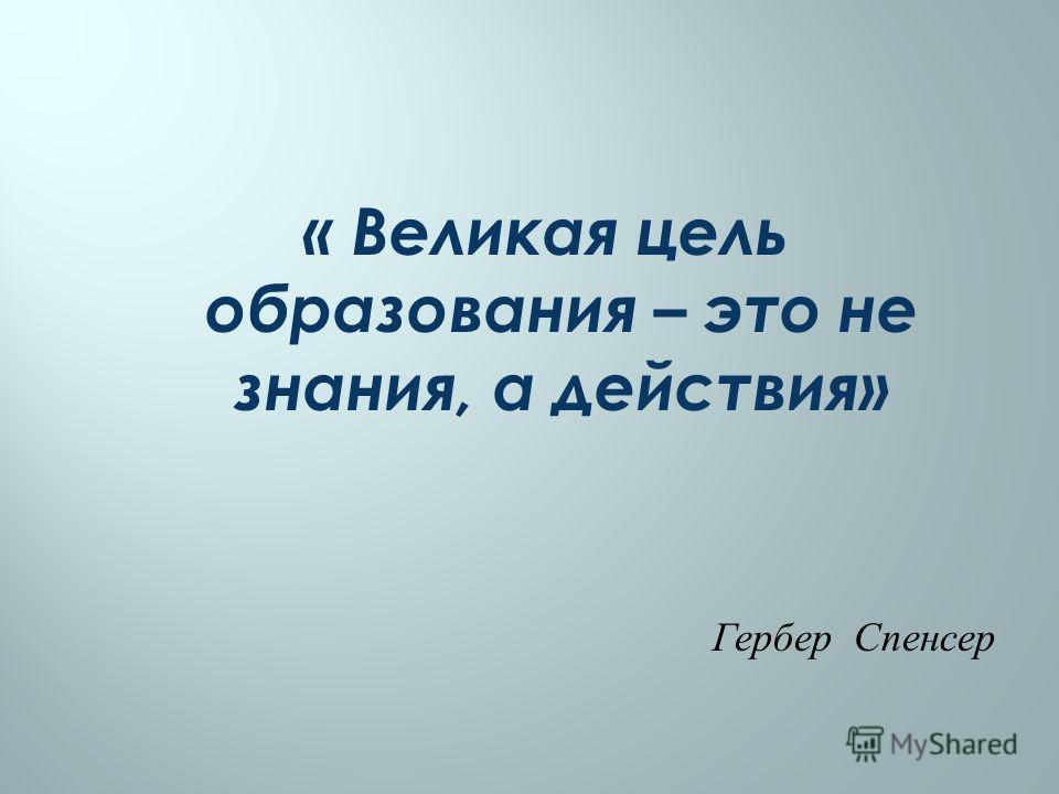 « Великая цель образования – это не знания, а действия» Гербер Спенсер