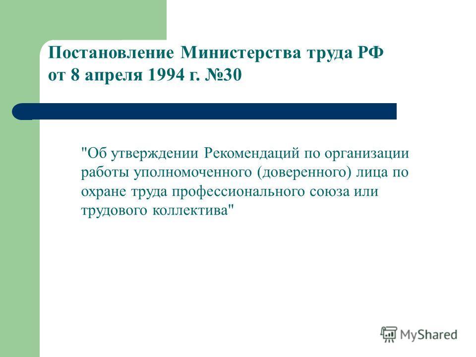 Постановление Министерства труда РФ от 8 апреля 1994 г. 30 Об утверждении Рекомендаций по организации работы уполномоченного (доверенного) лица по охране труда профессионального союза или трудового коллектива