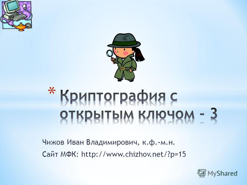 Чижов Иван Владимирович, к.ф.-м.н. Сайт МФК: http://www.chizhov.net/?p=15
