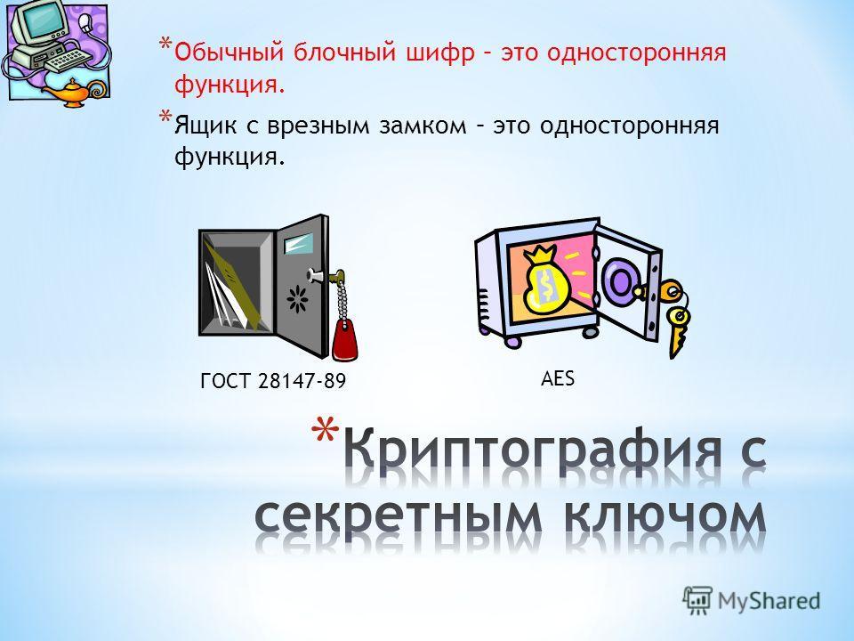 * Обычный блочный шифр – это односторонняя функция. * Ящик с врезным замком – это односторонняя функция. ГОСТ 28147-89 AES