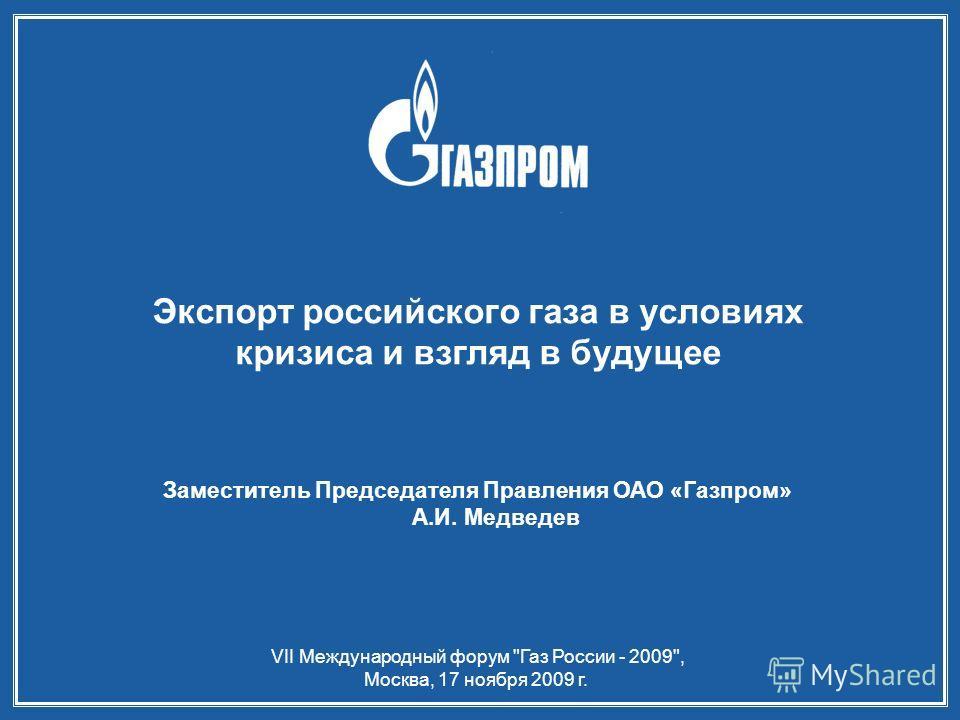 VII Международный форум Газ России - 2009, Москва, 17 ноября 2009 г. Экспорт российского газа в условиях кризиса и взгляд в будущее Заместитель Председателя Правления ОАО «Газпром» А.И. Медведев