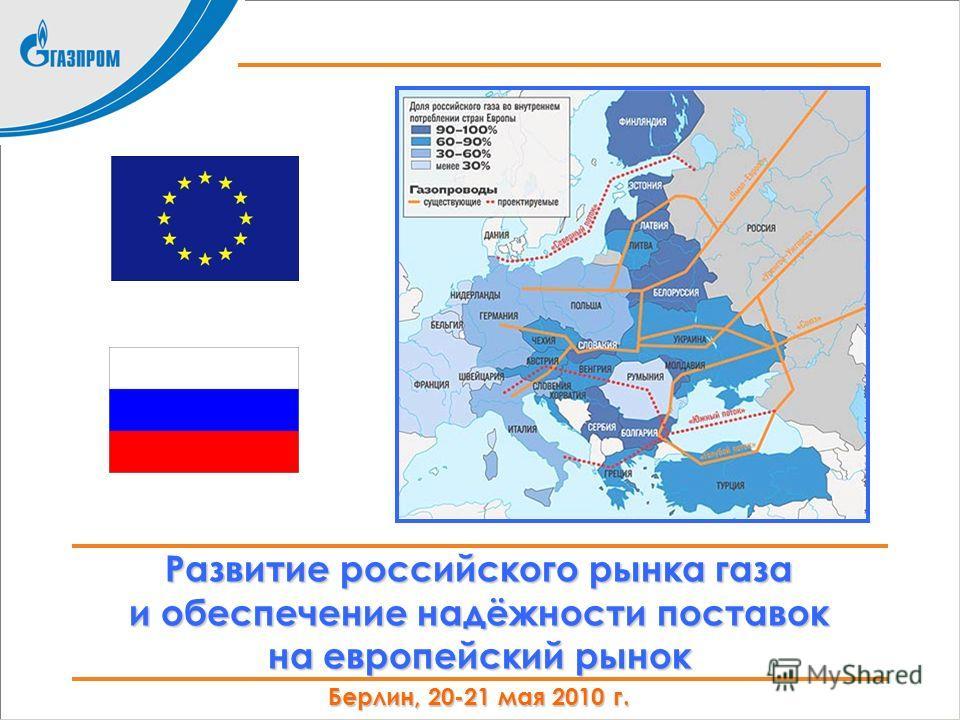 Развитие российского рынка газа и обеспечение надёжности поставок на европейский рынок Берлин, 20-21 мая 2010 г.