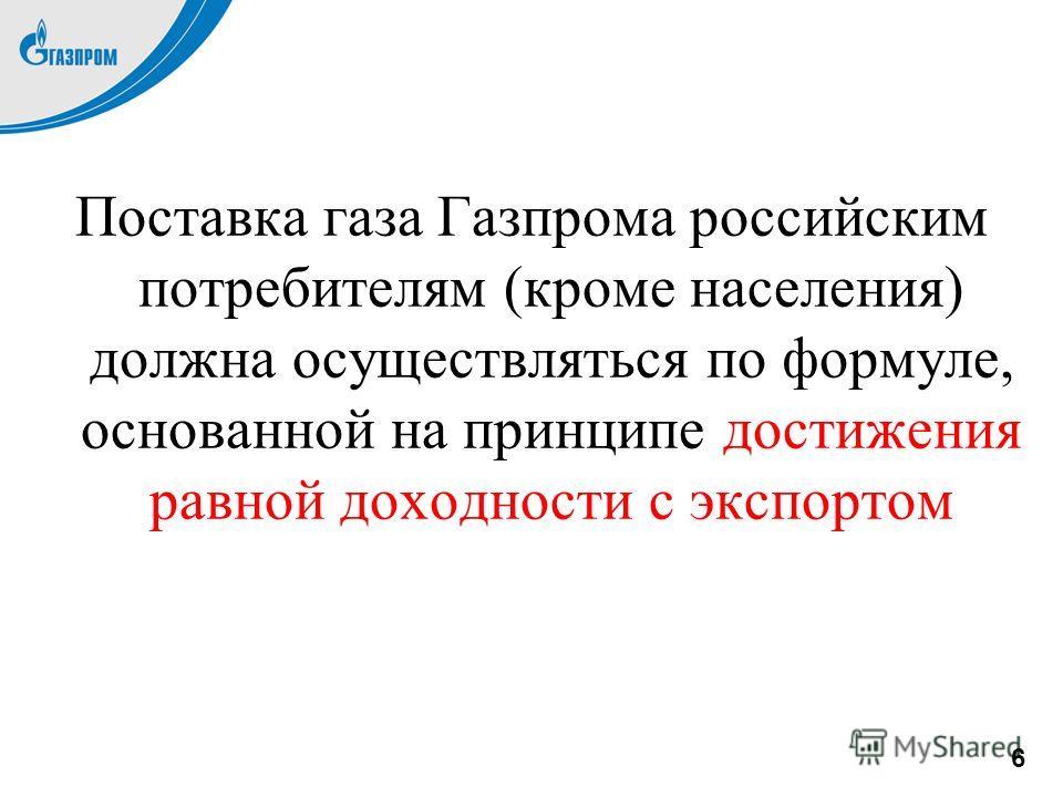 Поставка газа Газпрома российским потребителям (кроме населения) должна осуществляться по формуле, основанной на принципе достижения равной доходности с экспортом 6