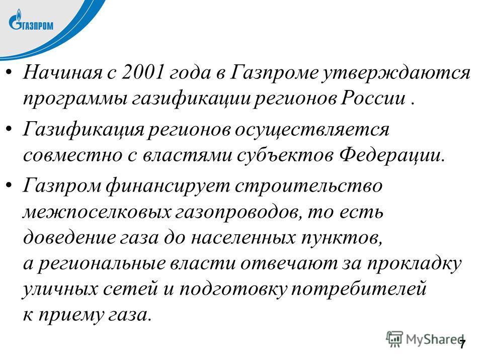 Начиная с 2001 года в Газпроме утверждаются программы газификации регионов России. Газификация регионов осуществляется совместно с властями субъектов Федерации. Газпром финансирует строительство межпоселковых газопроводов, то есть доведение газа до н