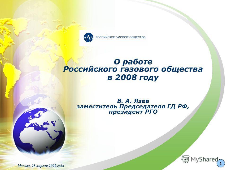О работе Российского газового общества в 2008 году В. А. Язев заместитель Председателя ГД РФ, президент РГО Москва, 28 апреля 2009 года 1