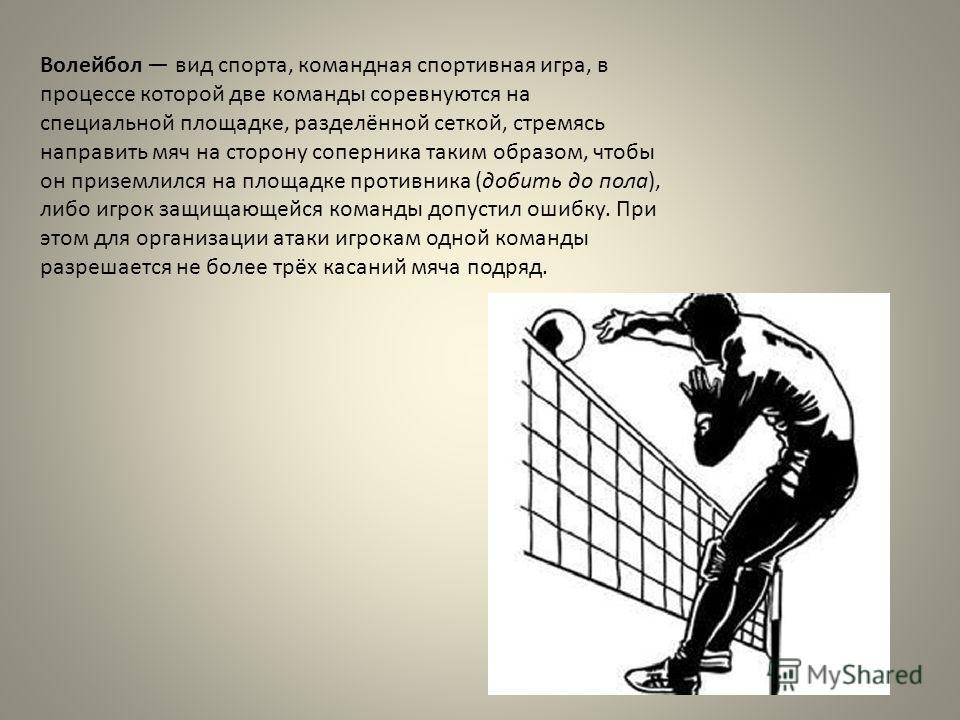 Волейбол вид спорта, командная спортивная игра, в процессе которой две команды соревнуются на специальной площадке, разделённой сеткой, стремясь направить мяч на сторону соперника таким образом, чтобы он приземлился на площадке противника (добить до