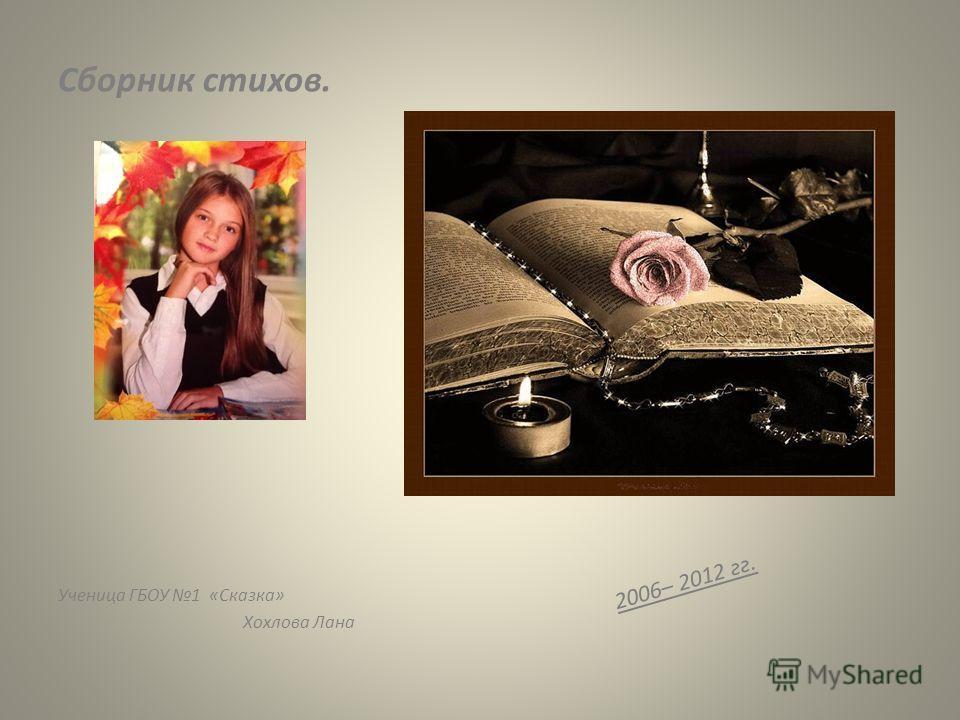 Сборник стихов. 2006– 2012 гг. Ученица ГБОУ 1 «Сказка» Хохлова Лана