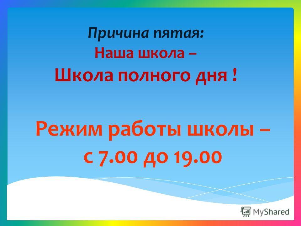 Причина пятая: Наша школа – Школа полного дня ! Режим работы школы – с 7.00 до 19.00