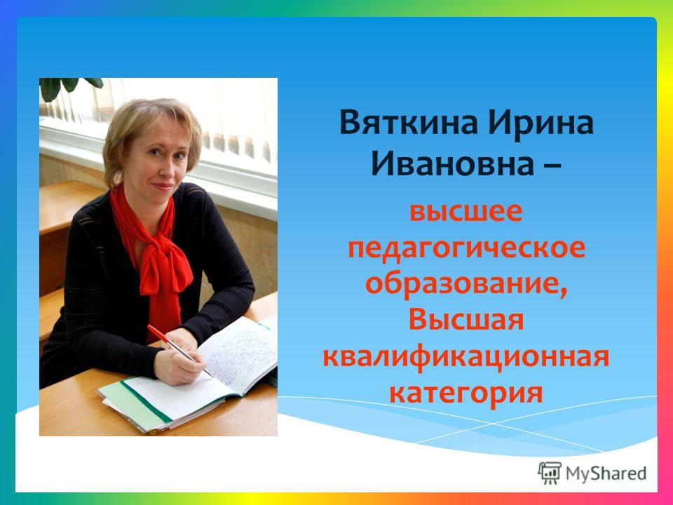 Вяткина Ирина Ивановна – высшее педагогическое образование, Высшая квалификационная категория