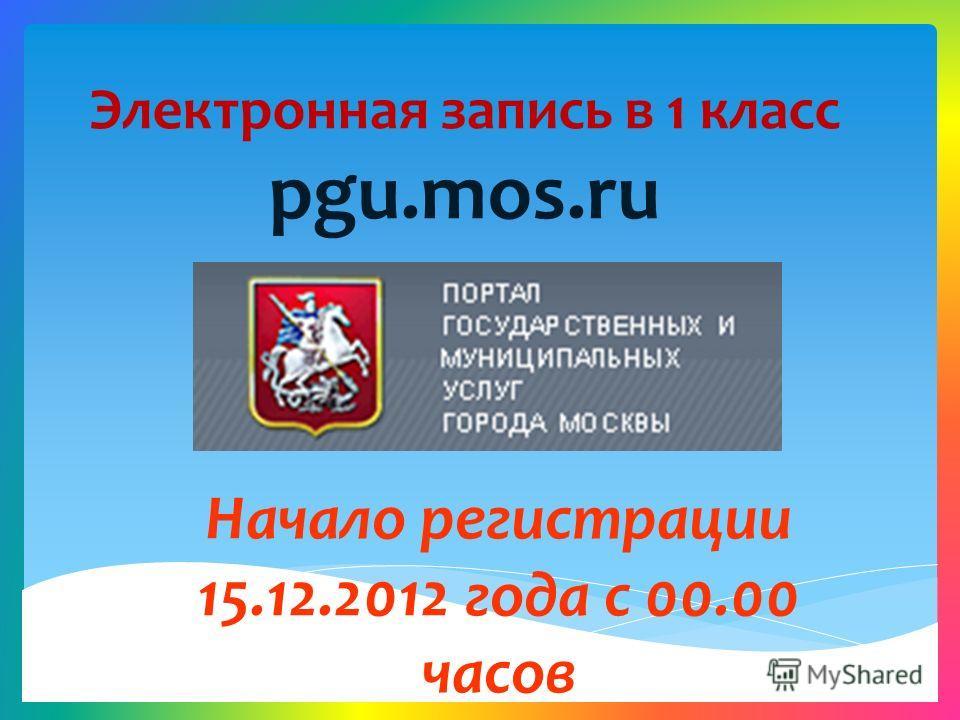 Электронная запись в 1 класс pgu.mos.ru Начало регистрации 15.12.2012 года с 00.00 часов