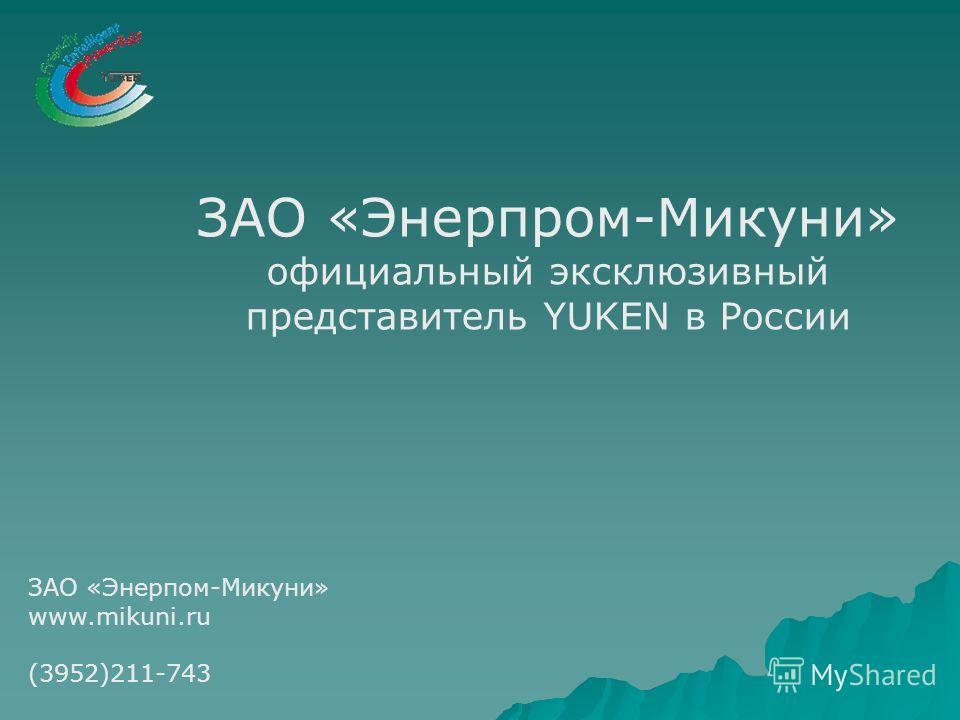 ЗАО «Энерпром-Микуни» официальный эксклюзивный представитель YUKEN в России ЗАО «Энерпом-Микуни» www.mikuni.ru (3952)211-743