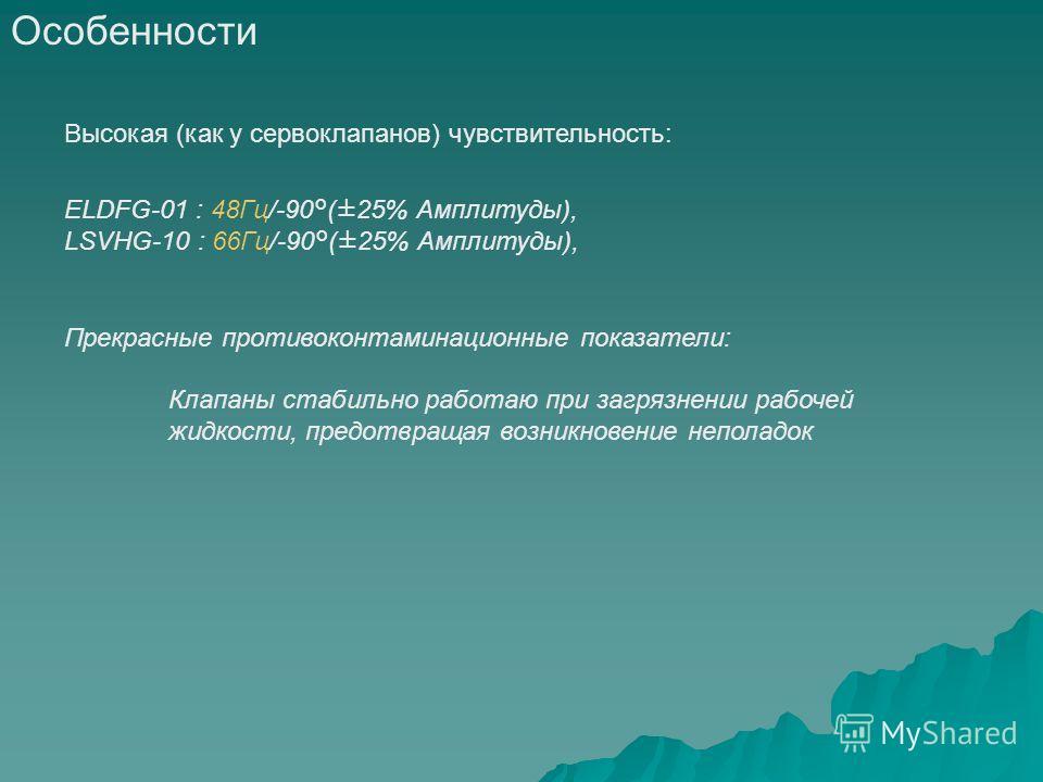 Особенности Высокая (как у сервоклапанов) чувствительность: ELDFG-01 : 48Гц/-90°(±25% Амплитуды), LSVHG-10 : 66Гц/-90°(±25% Амплитуды), Прекрасные противоконтаминационные показатели: Клапаны стабильно работаю при загрязнении рабочей жидкости, предотв
