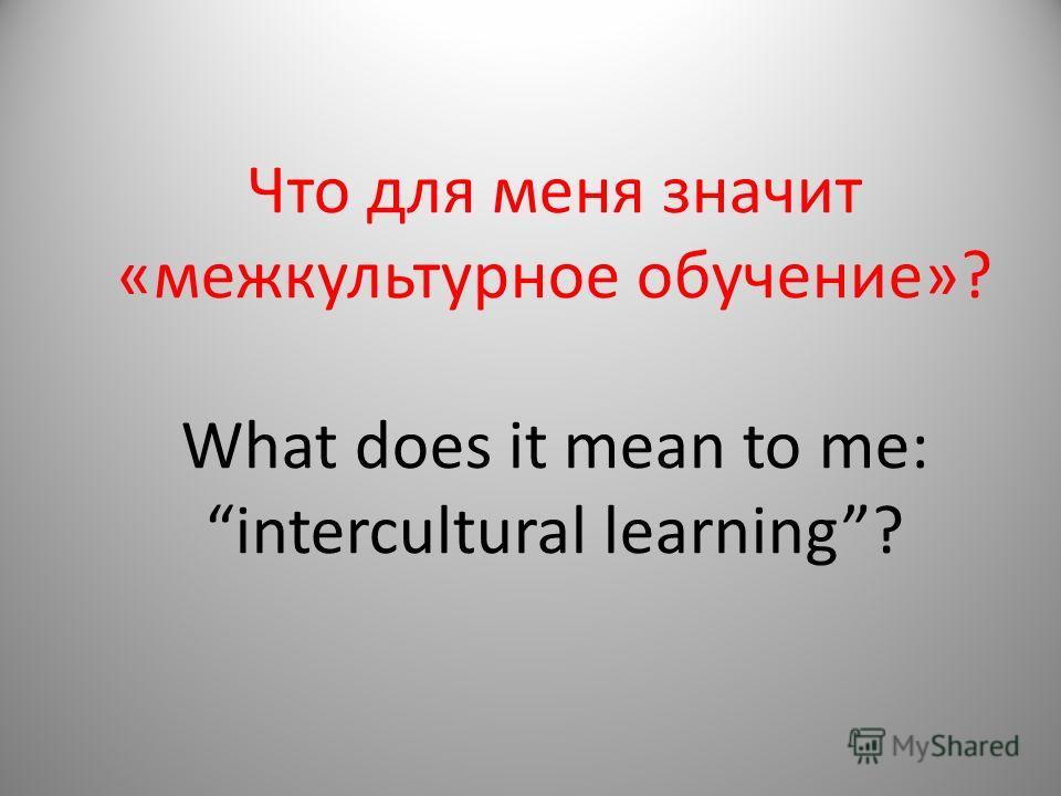 Что для меня значит «межкультурное обучение»? What does it mean to me: intercultural learning?