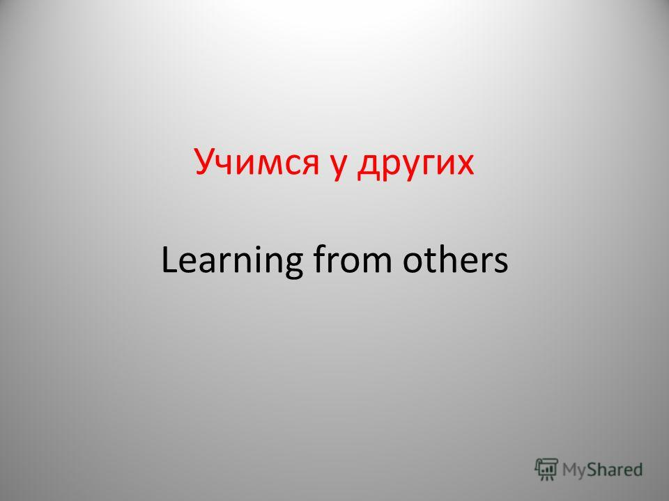 Учимся у других Learning from others