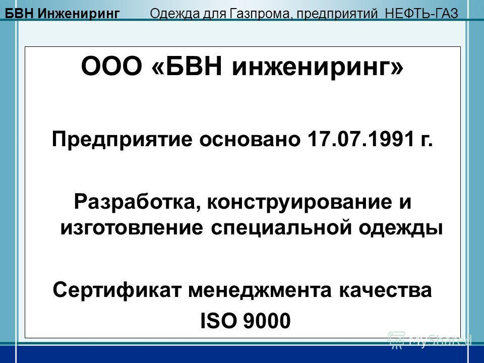 ООО «БВН инжениринг» Предприятие основано 17.07.1991 г. Разработка, конструирование и изготовление специальной одежды Сертификат менеджмента качества ISO 9000 БВН ИнженирингОдежда для Газпрома, предприятий НЕФТЬ-ГАЗ