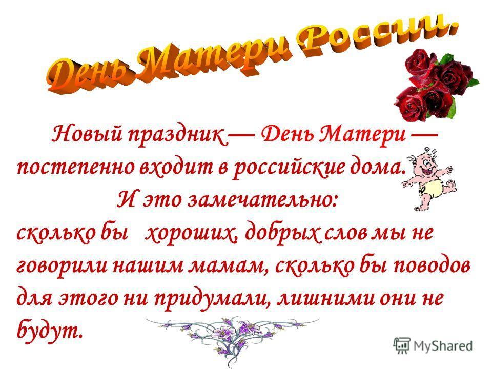 Новый праздник День Матери постепенно входит в российские дома. И это замечательно: сколько бы хороших, добрых слов мы не говорили нашим мамам, сколько бы поводов для этого ни придумали, лишними они не будут.