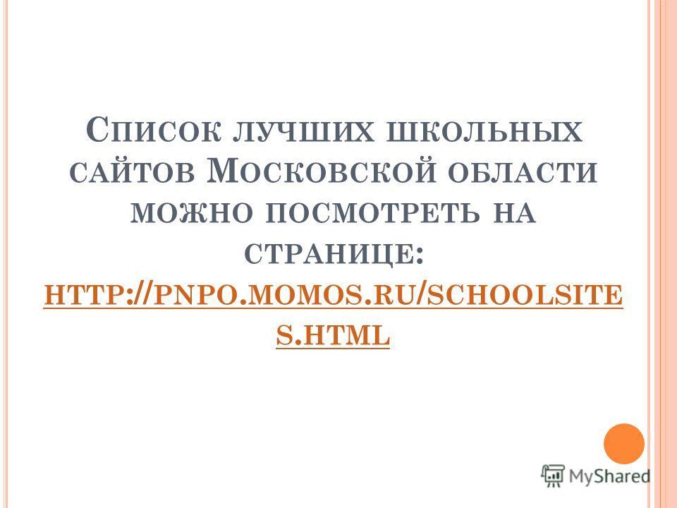 С ПИСОК ЛУЧШИХ ШКОЛЬНЫХ САЙТОВ М ОСКОВСКОЙ ОБЛАСТИ МОЖНО ПОСМОТРЕТЬ НА СТРАНИЦЕ : HTTP :// PNPO. MOMOS. RU / SCHOOLSITE S. HTML HTTP :// PNPO. MOMOS. RU / SCHOOLSITE S. HTML