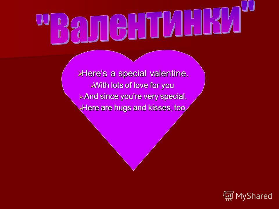 Heres a special valentine. Heres a special valentine. With lots of love for you With lots of love for you.And since youre very special..And since youre very special. Here are hugs and kisses, too. Here are hugs and kisses, too.