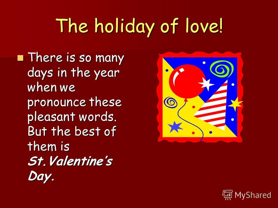 The holiday of love! There is so many days in the year when we pronounce these pleasant words. But the best of them is St.Valentines Day. There is so many days in the year when we pronounce these pleasant words. But the best of them is St.Valentines