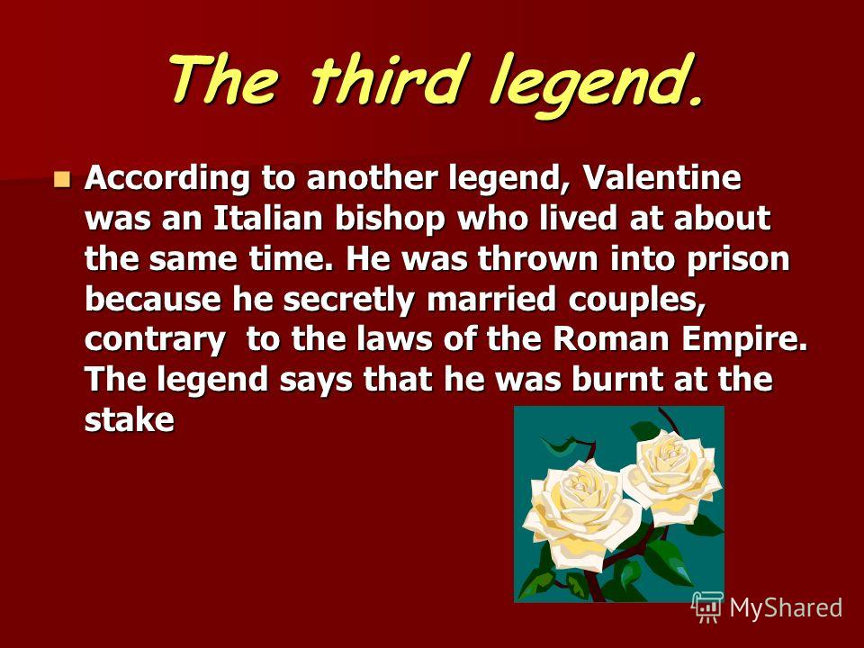 The third legend. According to another legend, Valentine was an Italian bishop who lived at about the same time. He was thrown into prison because he secretly married couples, contrary to the laws of the Roman Empire. The legend says that he was burn