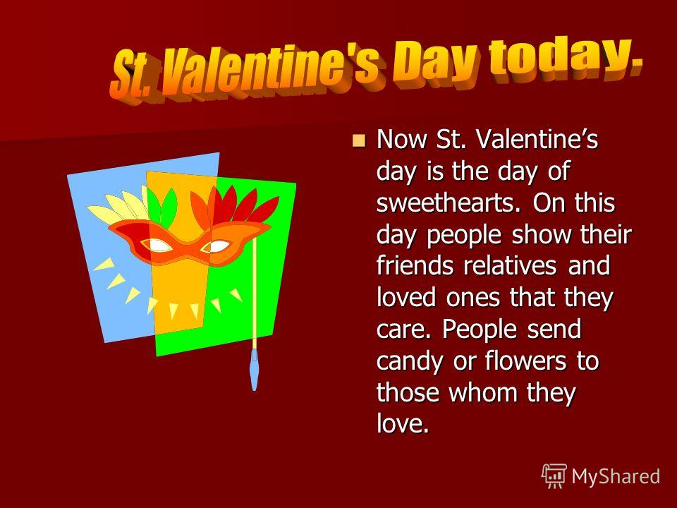 Now St. Valentines day is the day of sweethearts. On this day people show their friends relatives and loved ones that they care. People send candy or flowers to those whom they love. Now St. Valentines day is the day of sweethearts. On this day peopl