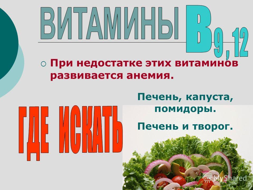 При недостатке этих витаминов развивается анемия. Печень, капуста, помидоры. Печень и творог.
