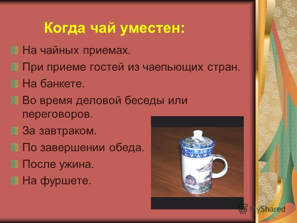 Когда чай уместен: На чайных приемах. При приеме гостей из чаепьющих стран. На банкете. Во время деловой беседы или переговоров. За завтраком. По завершении обеда. После ужина. На фуршете.
