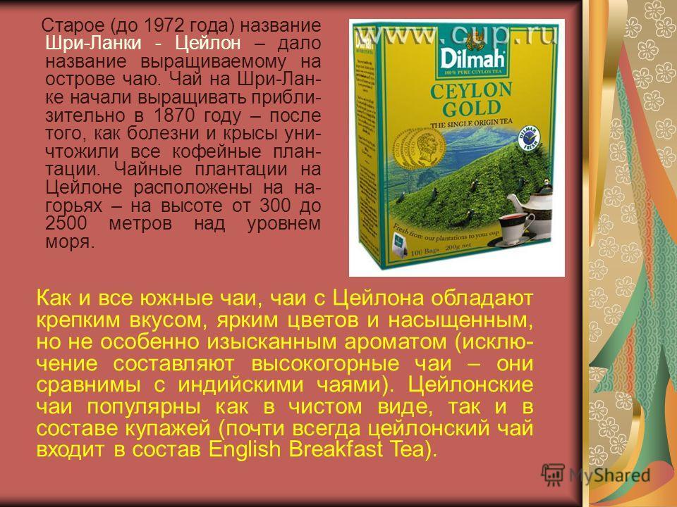 Старое (до 1972 года) название Шри-Ланки - Цейлон – дало название выращиваемому на острове чаю. Чай на Шри-Лан- ке начали выращивать прибли- зительно в 1870 году – после того, как болезни и крысы уни- чтожили все кофейные план- тации. Чайные плантаци