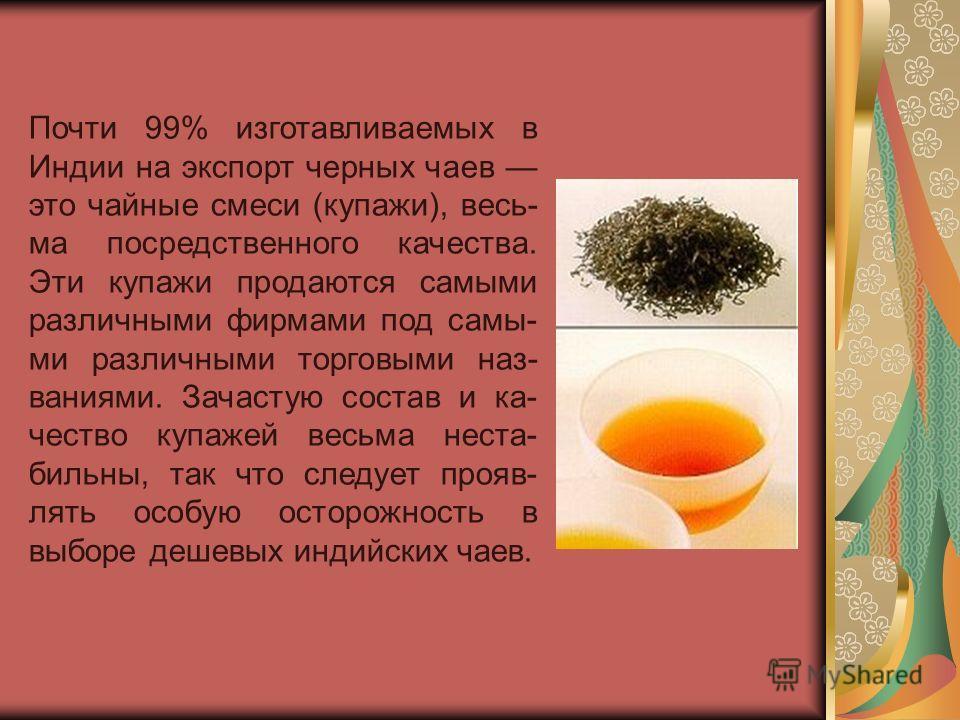 Почти 99% изготавливаемых в Индии на экспорт черных чаев это чайные смеси (купажи), весь- ма посредственного качества. Эти купажи продаются самыми различными фирмами под самы- ми различными торговыми наз- ваниями. Зачастую состав и ка- чество купажей