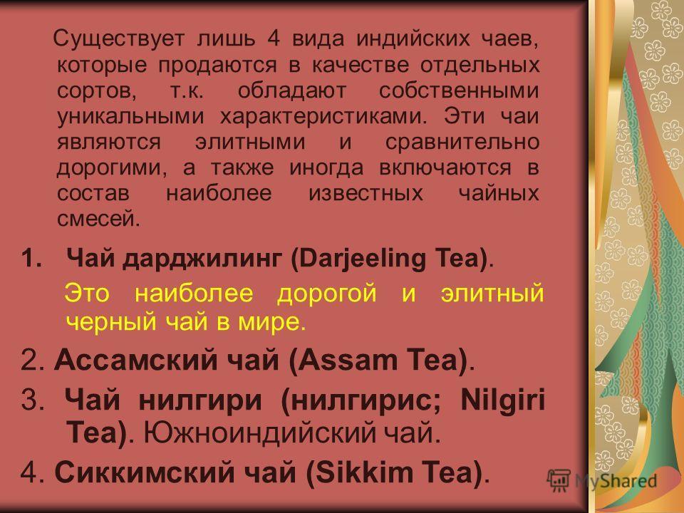 Существует лишь 4 вида индийских чаев, которые продаются в качестве отдельных сортов, т.к. обладают собственными уникальными характеристиками. Эти чаи являются элитными и сравнительно дорогими, а также иногда включаются в состав наиболее известных ча