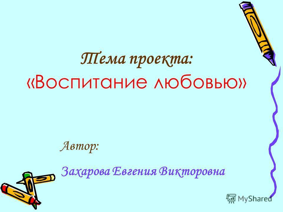 Тема проекта: «Воспитание любовью» Автор: Захарова Евгения Викторовна