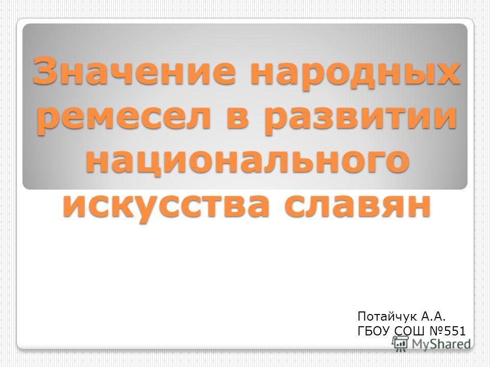 Значение народных ремесел в развитии национального искусства славян Потайчук А.А. ГБОУ СОШ 551