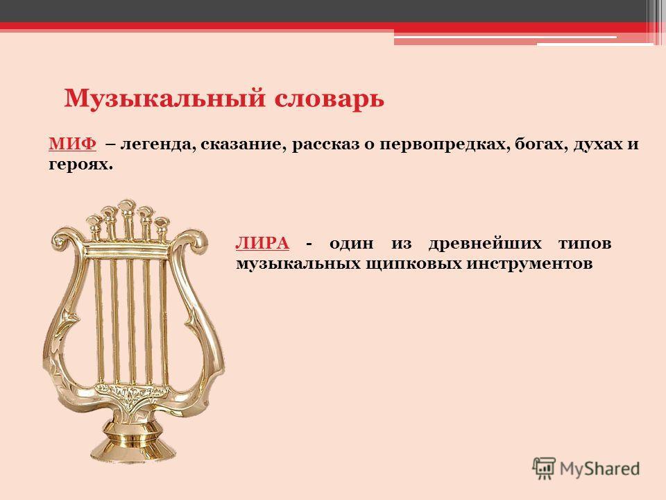 Музыкальный словарь МИФ – легенда, сказание, рассказ о первопредках, богах, духах и героях. ЛИРА - один из древнейших типов музыкальных щипковых инструментов