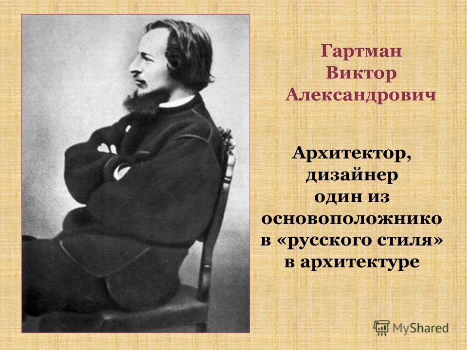 Гартман Виктор Александрович Архитектор, дизайнер один из основоположнико в «русского стиля» в архитектуре